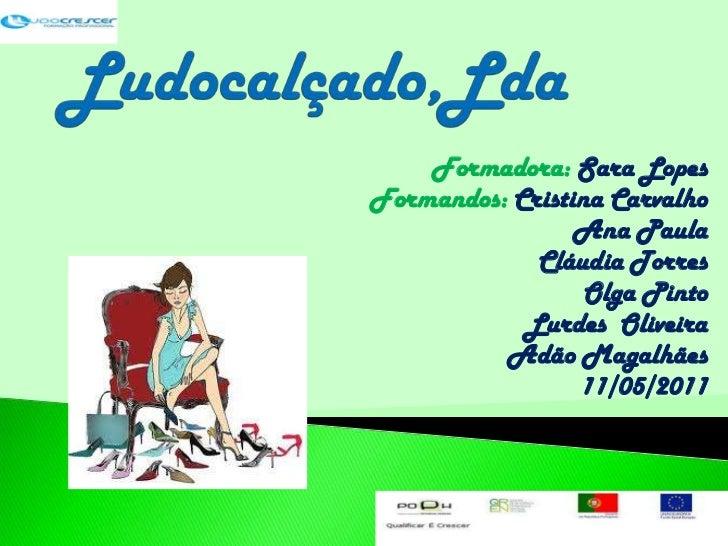 Ludocalçado,Lda<br />Formadora: Sara Lopes<br />Formandos: Cristina Carvalho<br />Ana Paula<br />Cláudia Torres<br />Olga ...