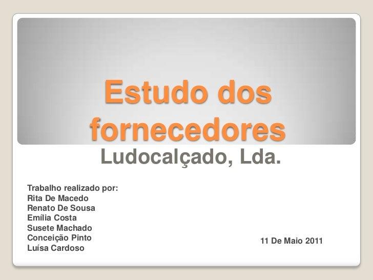 Estudo dos fornecedores<br />Ludocalçado, Lda.<br />Trabalho realizado por:<br />Rita De Macedo<br />Renato De Sousa<br />...