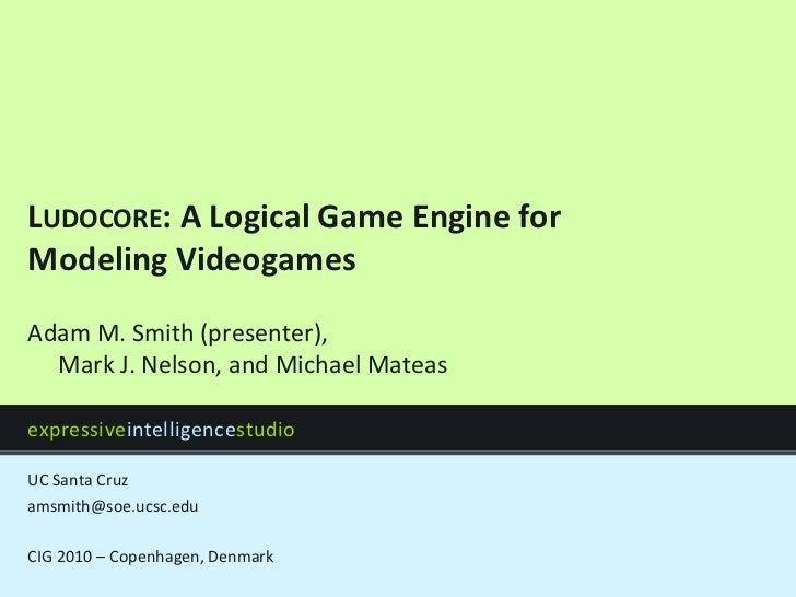 Ludocore: A Logical Game Engine for Modeling Videogames<br />amsmith@soe.ucsc.edu<br />CIG 2010 – Copenhagen, Denmark<br /...