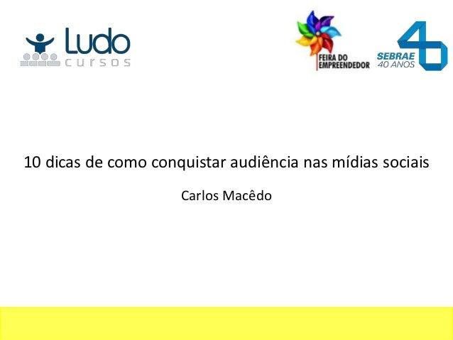 10 dicas de como conquistar audiência nas mídias sociais                     Carlos Macêdo