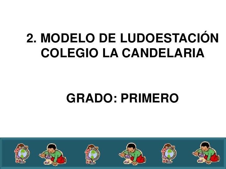 2. MODELO DE LUDOESTACIÓN   COLEGIO LA CANDELARIA     GRADO: PRIMERO