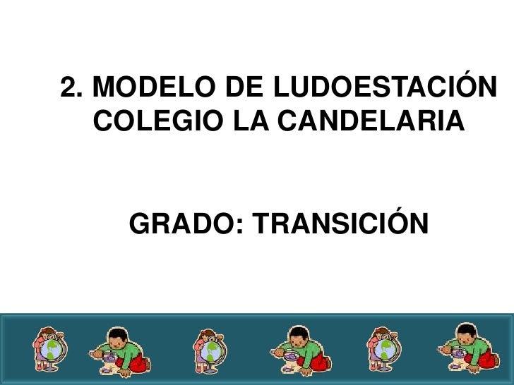 2. MODELO DE LUDOESTACIÓN   COLEGIO LA CANDELARIA   GRADO: TRANSICIÓN