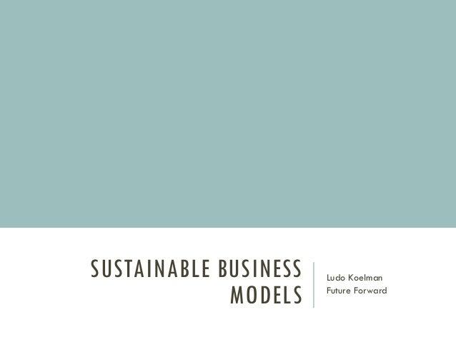 SUSTAINABLE BUSINESS MODELS Ludo Koelman Future Forward