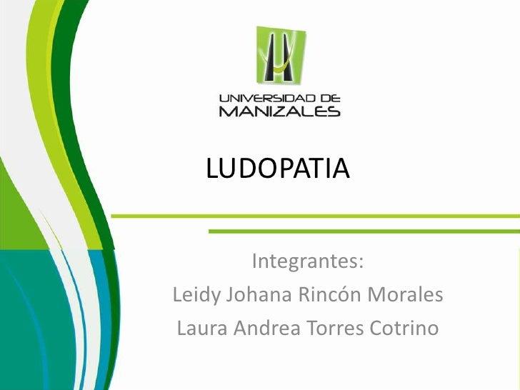LUDOPATIA        Integrantes:Leidy Johana Rincón MoralesLaura Andrea Torres Cotrino