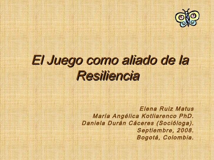 El Juego como aliado de la Resiliencia Elena Ruiz Matus María Angélica Kotliarenco PhD. Daniela Durán Cáceres (Socióloga)....