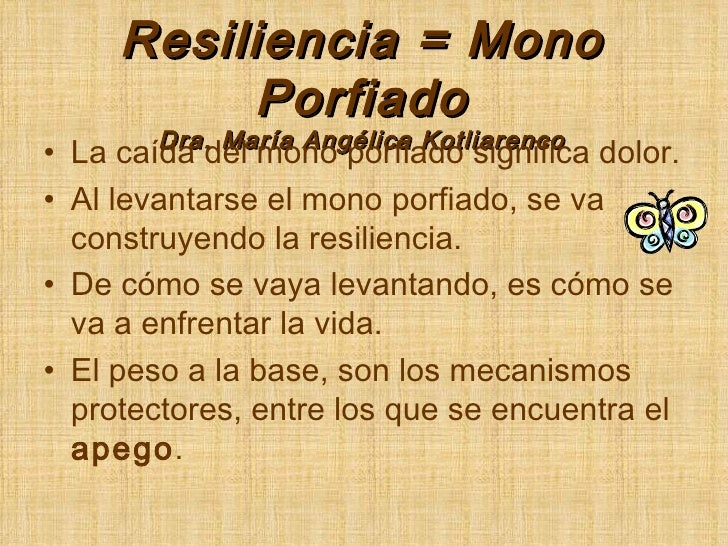 Resiliencia = Mono Porfiado Dra. María Angélica Kotliarenco <ul><li>La caída del mono porfiado significa dolor. </li></ul>...