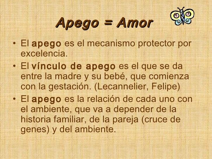 Apego = Amor <ul><li>El  apego  es el mecanismo protector por excelencia. </li></ul><ul><li>El  vínculo de apego  es el qu...