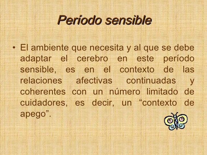 Período sensible <ul><li>El ambiente que necesita y al que se debe adaptar el cerebro en este período sensible, es en el c...