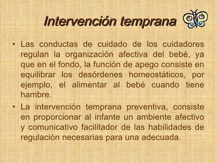 Intervención temprana <ul><li>Las conductas de cuidado de los cuidadores regulan la organización afectiva del bebé, ya que...