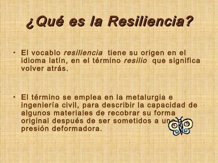 ¿Qué es la Resiliencia? <ul><li>El vocablo  resiliencia  tiene su origen en el idioma latín, en el término  resilio   que ...