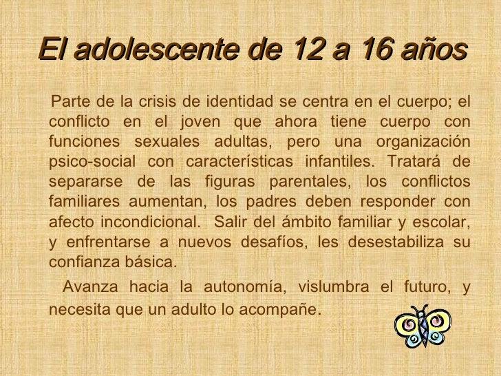 El adolescente de 12 a 16 años <ul><li>Parte de la crisis de identidad se centra en el cuerpo; el conflicto en el joven qu...