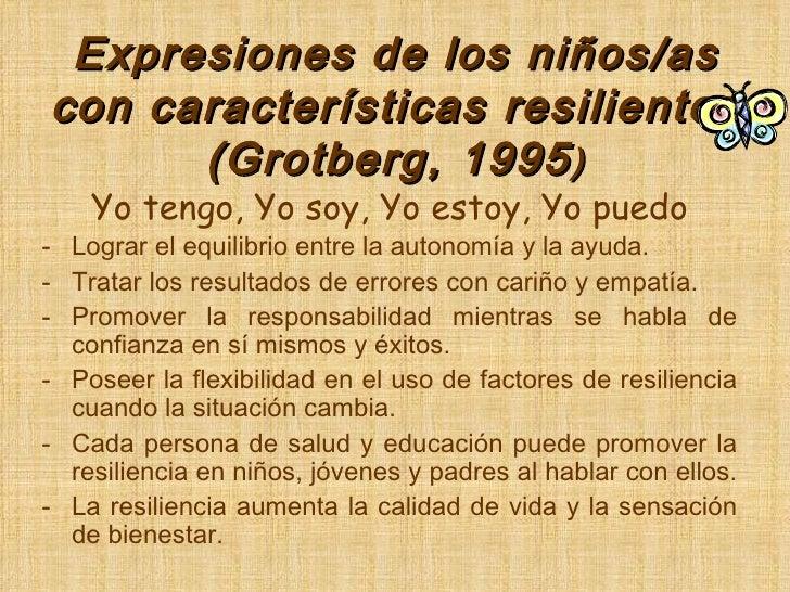Expresiones de los niños/as con características resilientes (Grotberg, 1995 ) <ul><li>Yo tengo, Yo soy, Yo estoy, Yo puedo...