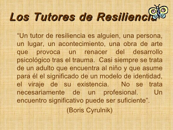 """Los Tutores de Resiliencia <ul><li>"""" Un tutor de resiliencia es alguien, una persona, un lugar, un acontecimiento, una obr..."""