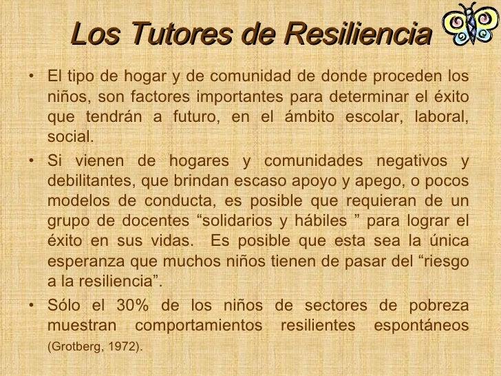 Los Tutores de Resiliencia <ul><li>El tipo de hogar y de comunidad de donde proceden los niños, son factores importantes p...