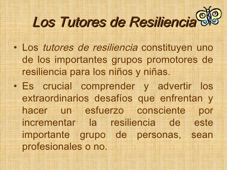 Los Tutores de Resiliencia <ul><li>Los  tutores   de   resiliencia  constituyen uno de los importantes grupos promotores d...