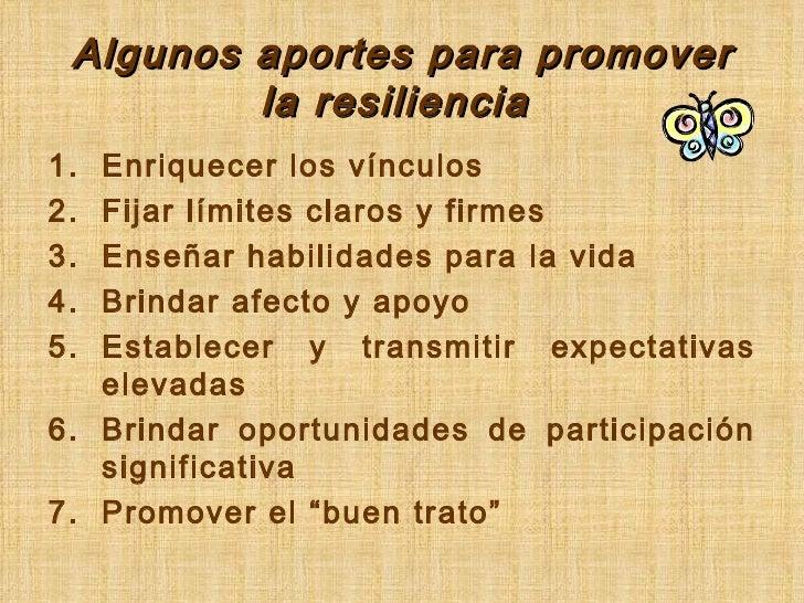 Algunos aportes para promover la resiliencia  <ul><li>Enriquecer los vínculos </li></ul><ul><li>Fijar límites claros y fir...
