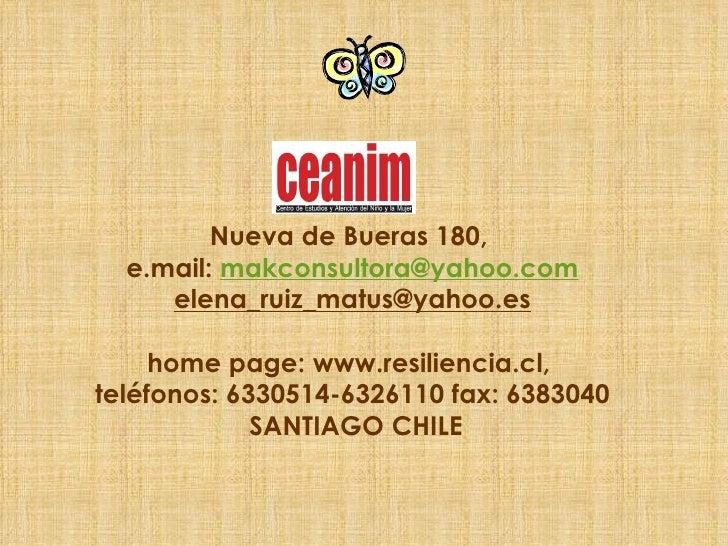 Nueva de Bueras 180,  e.mail:  [email_address]  elena_ruiz_matus@yahoo.es home page: www.resiliencia.cl,  teléfonos: 63305...