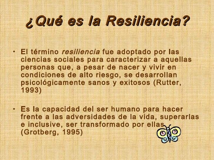 ¿Qué es la Resiliencia? <ul><li>El término  resiliencia  fue adoptado por las ciencias sociales para caracterizar a aquell...