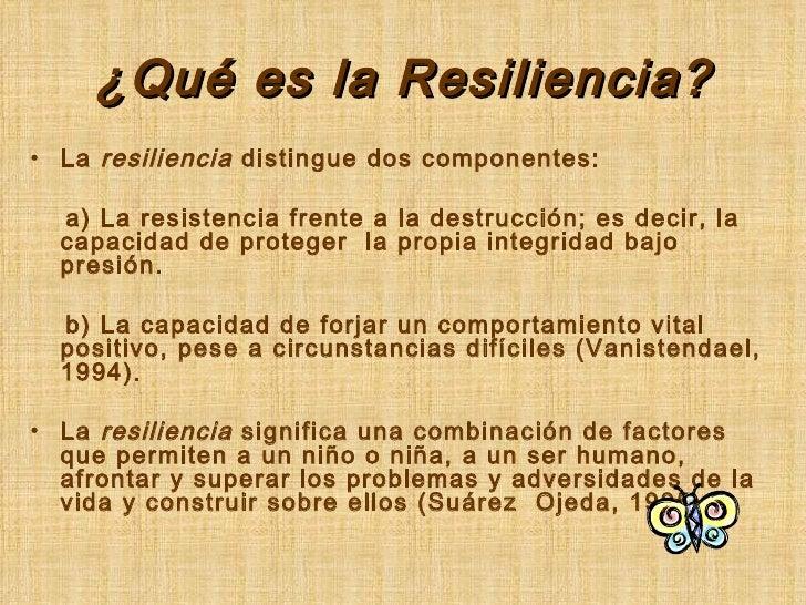 ¿Qué es la Resiliencia? <ul><li>La  resiliencia  distingue dos componentes: </li></ul><ul><li>a) La resistencia frente a l...