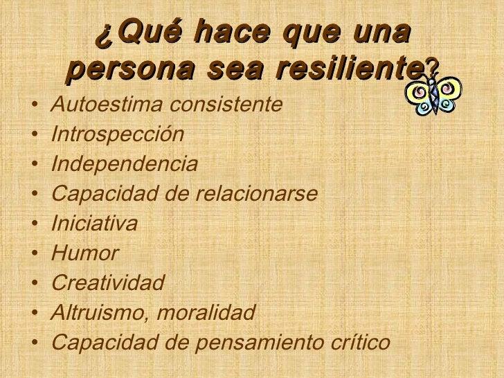 ¿Qué hace que una persona sea resiliente ? <ul><li>Autoestima consistente </li></ul><ul><li>Introspección </li></ul><ul><l...