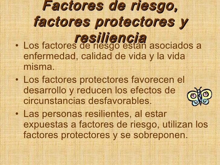 Factores de riesgo, factores protectores y resiliencia <ul><li>Los factores de riesgo están asociados a enfermedad, calida...