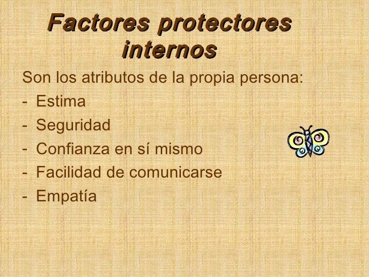 Factores protectores internos <ul><li>Son los atributos de la propia persona: </li></ul><ul><li>Estima </li></ul><ul><li>S...