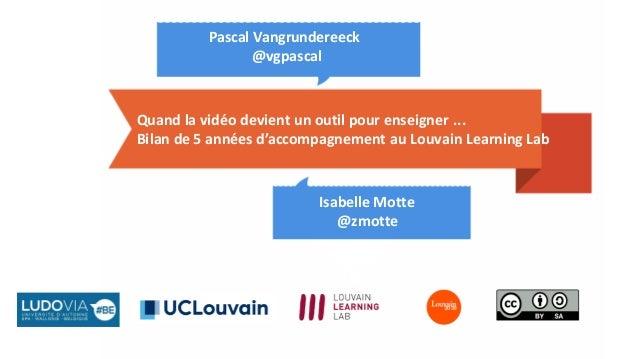 Quand la vidéo devient un outil pour enseigner ... Bilan de 5 années d'accompagnement au Louvain Learning Lab Isabelle Mot...