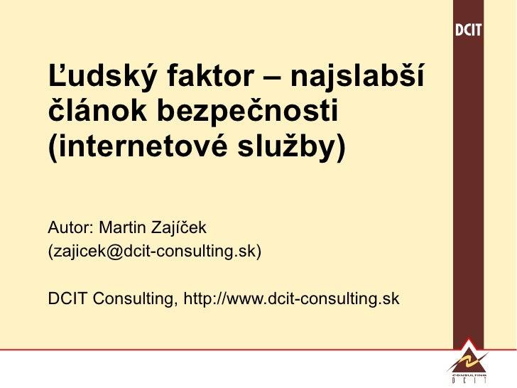 Ľudský faktor – najslabší článok bezpečnosti (internetové služby) Autor: Martin Zajíček (zajicek@dcit-consulting.sk) DCIT ...