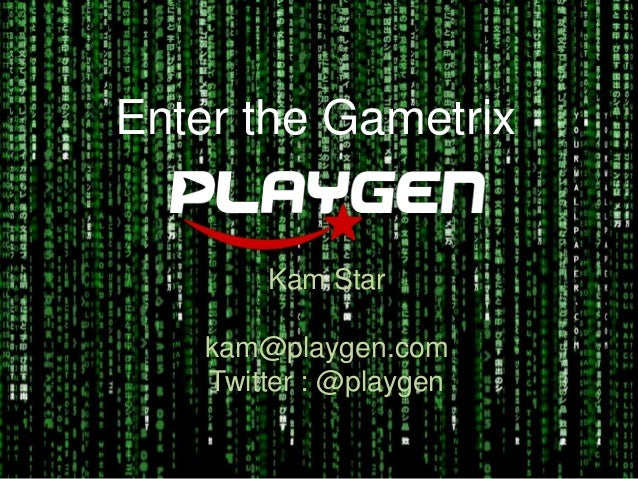 Enter the Gametrix        Kam Star    kam@playgen.com    Twitter : @playgen