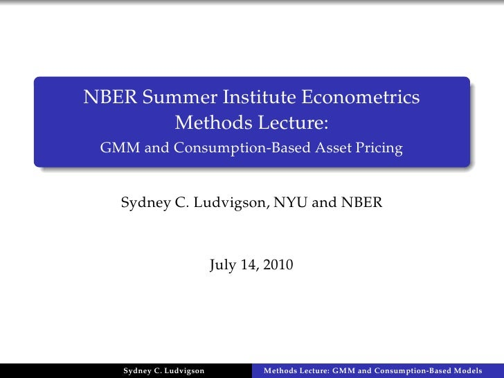 NBER Summer Institute Econometrics         Methods Lecture:  GMM and Consumption-Based Asset Pricing      Sydney C. Ludvig...
