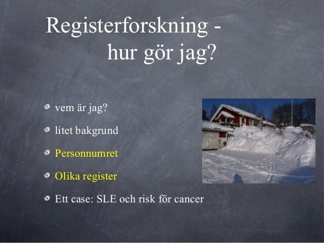 Registerforskning -hur gör jag?vem är jag?litet bakgrundPersonnumretOlika registerEtt case: SLE och risk för cancer