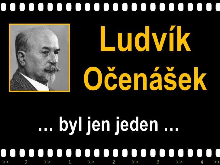 Ludvík                  Očenášek         … byl jen jeden …>>   0   >>   1   >>   2   >>   3   >>   4   >>