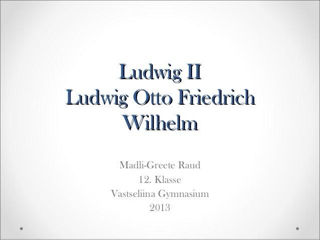Ludwig II Ludwig Otto Friedrich Wilhelm Madli-Greete Raud 12. Klasse Vastseliina Gymnasium 2013
