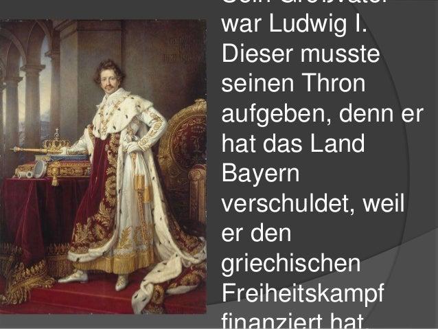 Sein Großvater war Ludwig I. Dieser musste seinen Thron aufgeben, denn er hat das Land Bayern verschuldet, weil er den gri...