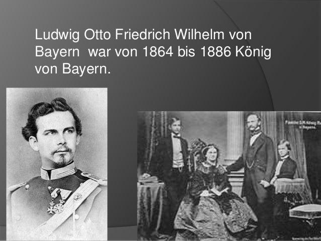 Ludwig Otto Friedrich Wilhelm von Bayern war von 1864 bis 1886 König von Bayern.
