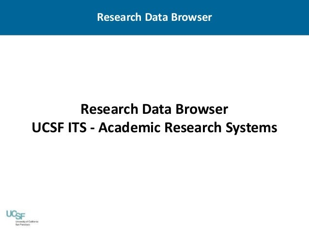 Research Data Browser UCSF ITS - Academic Research Systems Research Data Browser