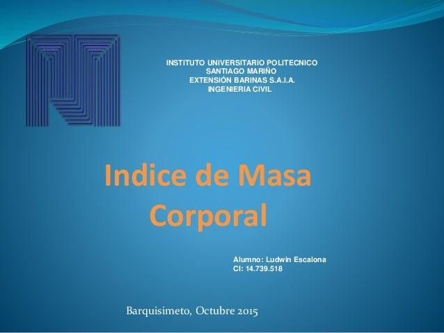 Indice de Masa Corporal INSTITUTO UNIVERSITARIO POLITECNICO SANTIAGO MARIÑO EXTENSIÓN BARINAS S.A.I.A. INGENIERIA CIVIL Al...