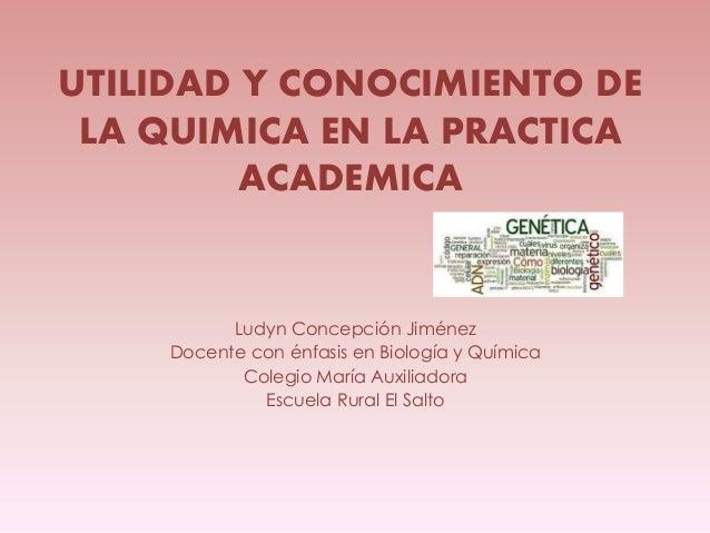 UTILIDAD Y CONOCIMIENTO DE LA QUIMICA EN LA PRACTICA ACADEMICA Ludyn Concepción Jiménez Docente con énfasis en Biología y ...