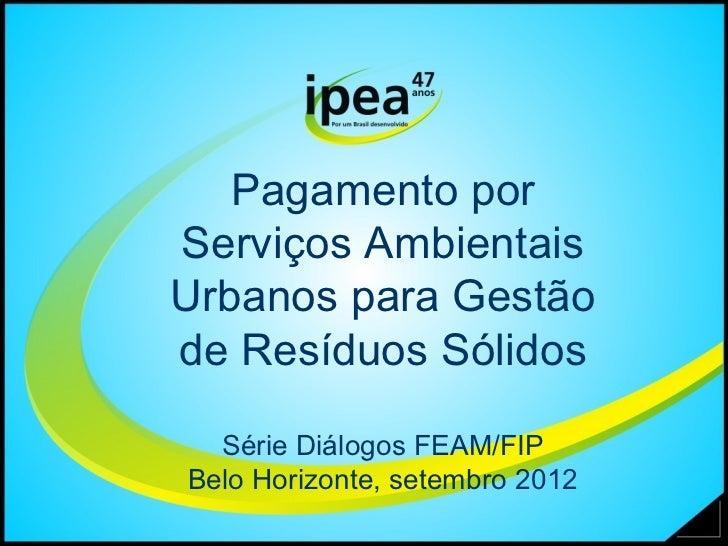Pagamento porServiços AmbientaisUrbanos para Gestãode Resíduos Sólidos  Série Diálogos FEAM/FIPBelo Horizonte, setembro 2012