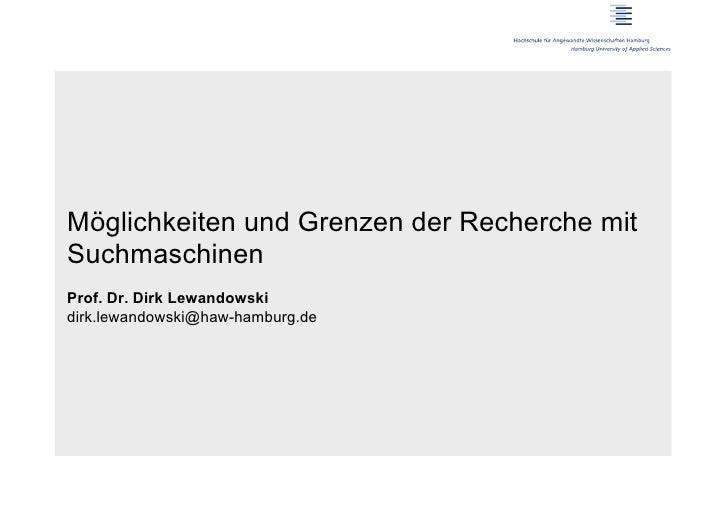 Möglichkeiten und Grenzen der Recherche mitSuchmaschinenProf. Dr. Dirk Lewandowskidirk.lewandowski@haw-hamburg.de