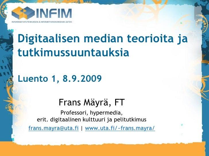 Digitaalisen median teorioita ja tutkimussuuntauksia  Luento 1, 8.9.2009               Frans Mäyrä, FT                Prof...
