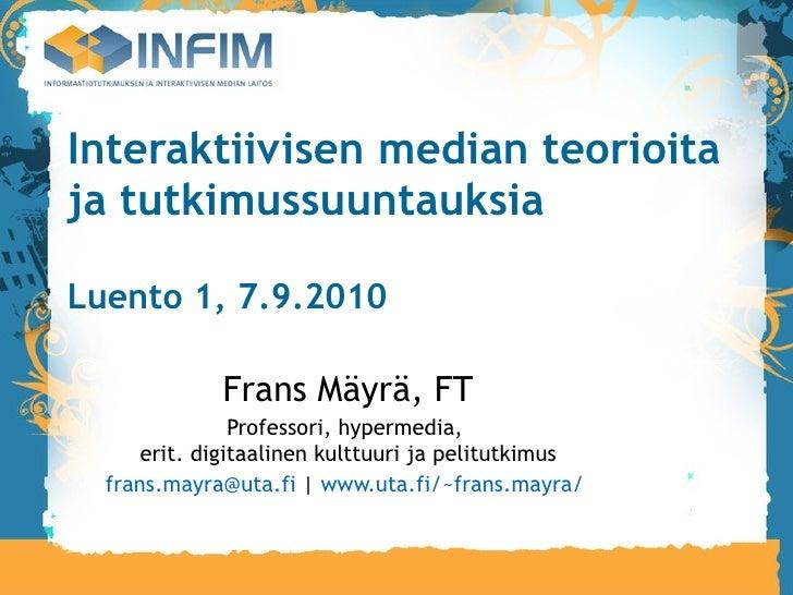 Interaktiivisen median teorioita ja tutkimussuuntauksia Luento 1, 7.9.2010 Frans Mäyrä, FT Professori, hypermedia,  erit. ...
