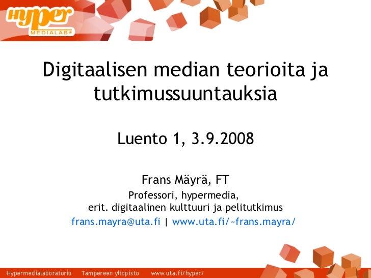 Digitaalisen median teorioita ja tutkimussuuntauksia Luento 1, 3.9.2008 Frans Mäyrä, FT Professori, hypermedia,  erit. dig...