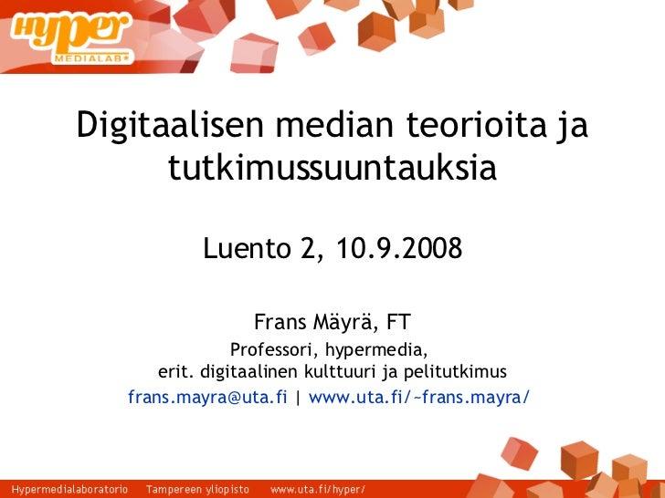 Digitaalisen median teorioita ja tutkimussuuntauksia Luento 2, 10.9.2008 Frans Mäyrä, FT Professori, hypermedia,  erit. di...