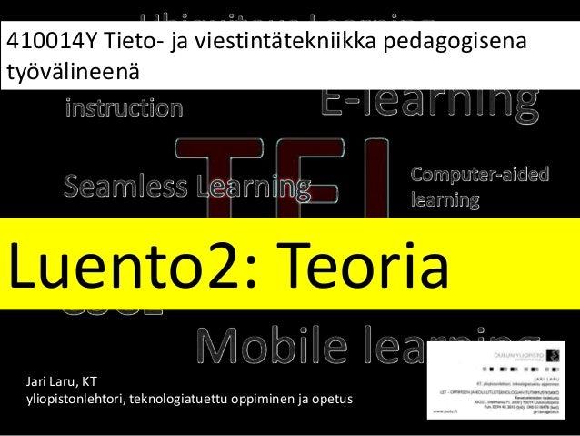 Luento2: Teoria 410014Y Tieto- ja viestintätekniikka pedagogisena työvälineenä Jari Laru, KT yliopistonlehtori, teknologia...