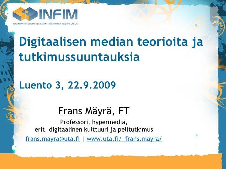 Digitaalisen median teorioita ja tutkimussuuntauksia  Luento 3, 22.9.2009              Frans Mäyrä, FT               Profe...
