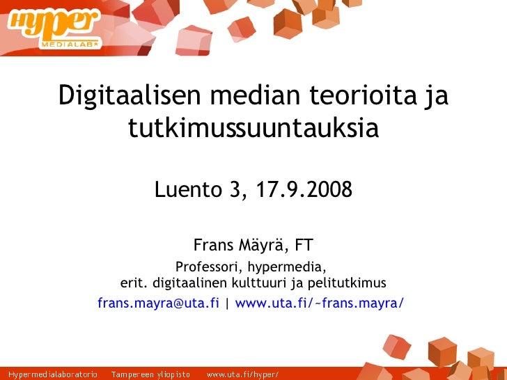 Digitaalisen median teorioita ja tutkimussuuntauksia Luento 3, 17.9.2008 Frans Mäyrä, FT Professori, hypermedia,  erit. di...
