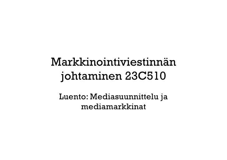 Markkinointiviestinnän  johtaminen 23C510  Luento: Mediasuunnittelu ja       mediamarkkinat