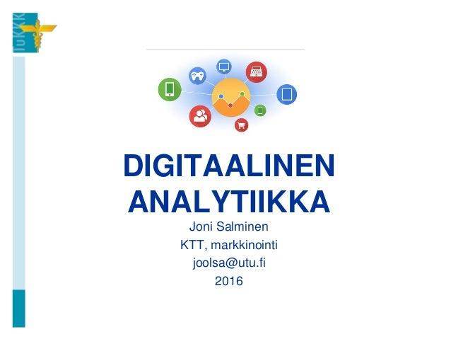 DIGITAALINEN ANALYTIIKKA Joni Salminen KTT, markkinointi joolsa@utu.fi 2016