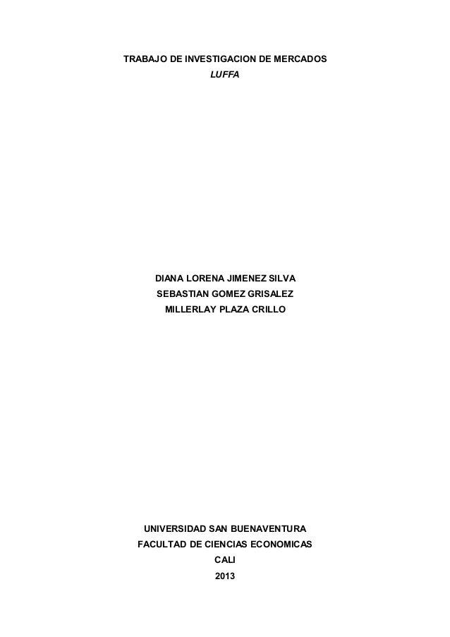 TRABAJO DE INVESTIGACION DE MERCADOS LUFFA  DIANA LORENA JIMENEZ SILVA SEBASTIAN GOMEZ GRISALEZ MILLERLAY PLAZA CRILLO  UN...